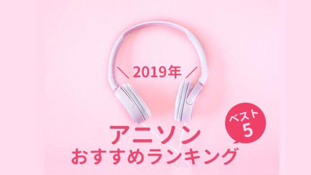 2019年のアニソンおすすめランキングベスト5